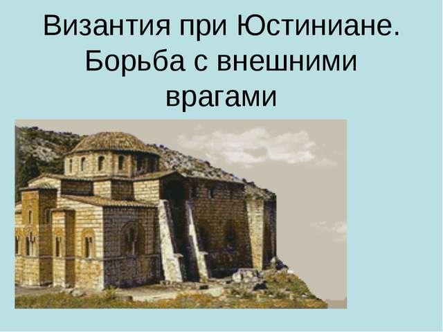Византия при Юстиниане. Борьба с внешними врагами