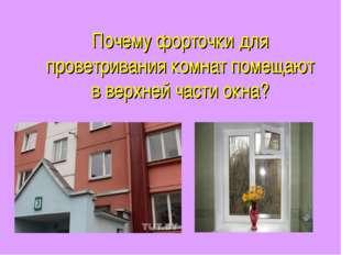Почему форточки для проветривания комнат помещают в верхней части окна?