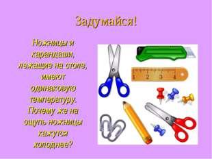 Ножницы и карандаши, лежащие на столе, имеют одинаковую температуру. Почему ж