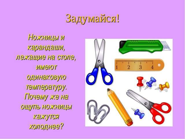 Ножницы и карандаши, лежащие на столе, имеют одинаковую температуру. Почему ж...