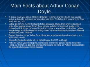 Main Facts about Arthur Conan Doyle. A. Conan Doyle was born in 1859 in Edinb