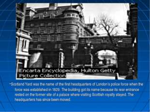 . -Scotland Yard was the name of the first headquarters of London's police fo