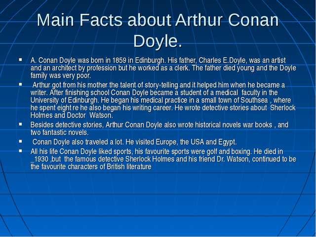 Main Facts about Arthur Conan Doyle. A. Conan Doyle was born in 1859 in Edinb...