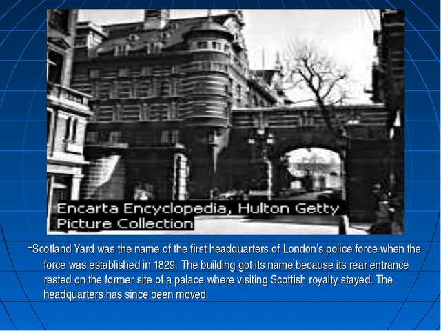 . -Scotland Yard was the name of the first headquarters of London's police fo...