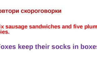 Повтори скороговорки Six sausage sandwiches and five plum pies. Foxes keep th