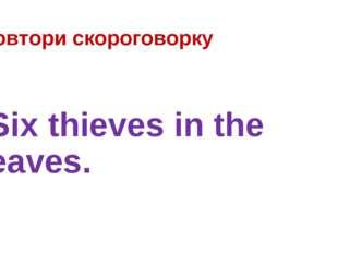 Повтори скороговорку Six thieves in the leaves.