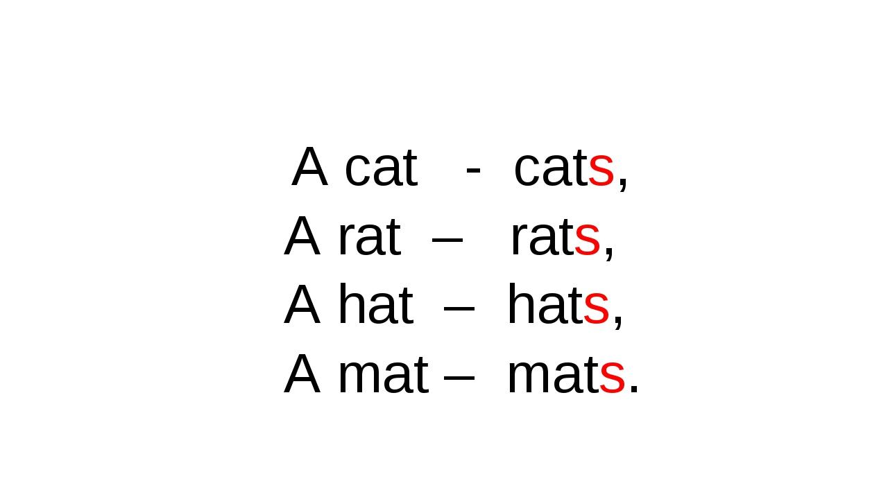 A cat - cats, A rat – rats, A hat – hats, A mat – mats.