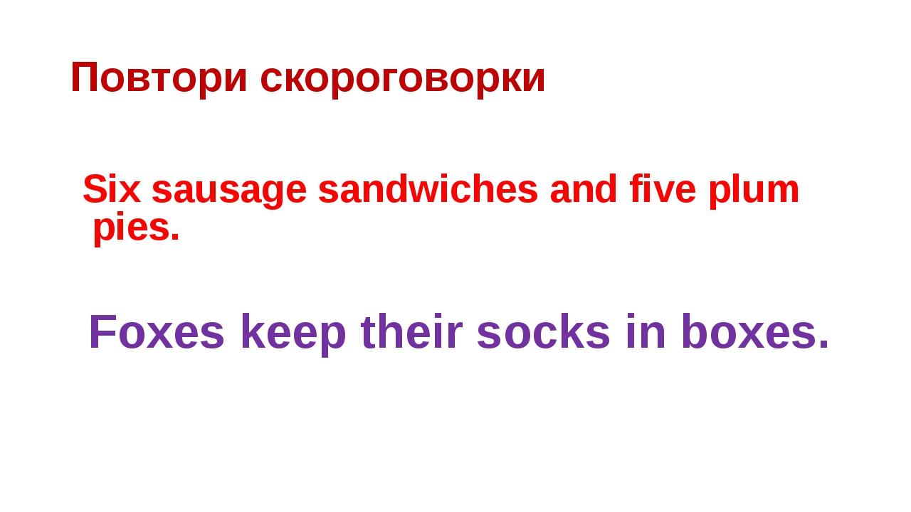 Повтори скороговорки Six sausage sandwiches and five plum pies. Foxes keep th...