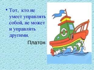 Тот, кто не умеет управлять собой, не может и управлять другими. Платон