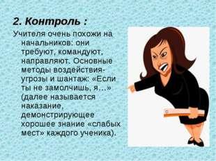 2. Контроль : Учителя очень похожи на начальников: они требуют, командуют, на
