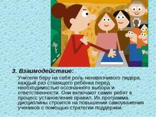 3. Взаимодействие: Учителя беру на себя роль ненавязчивого лидера, каждый раз