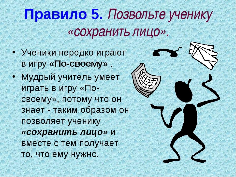 Правило 5. Позвольте ученику «сохранить лицо». Ученики нередко играют в игру...