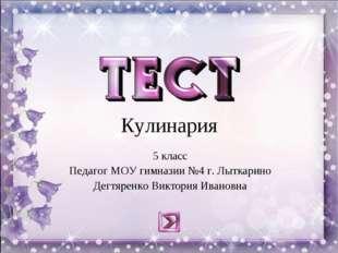 Кулинария 5 класс Педагог МОУ гимназии №4 г. Лыткарино Дегтяренко Виктория Ив