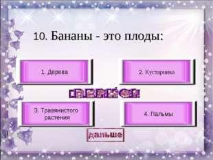 10. Бананы - это плоды: 3. Травянистого растения 4. Пальмы 1. Дерева 2. Куста