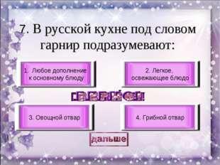 7. В русской кухне под словом гарнир подразумевают: Любое дополнение к основн