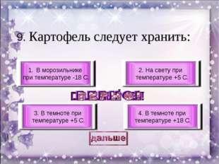 9. Картофель следует хранить: 3. В темноте при температуре +5 С. 4. В темноте