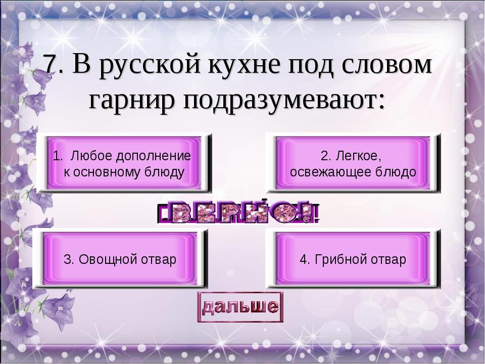 7. В русской кухне под словом гарнир подразумевают: Любое дополнение к основн...