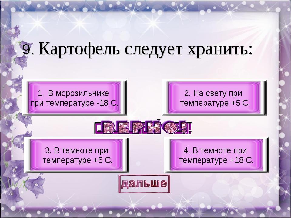 9. Картофель следует хранить: 3. В темноте при температуре +5 С. 4. В темноте...