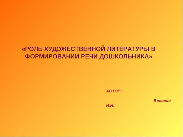 «РОЛЬ ХУДОЖЕСТВЕННОЙ ЛИТЕРАТУРЫ В ФОРМИРОВАНИИ РЕЧИ ДОШКОЛЬНИКА» АВТОР: Велич...