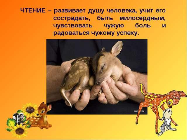 ЧТЕНИЕ – развивает душу человека, учит его сострадать, быть милосердным, чувс...