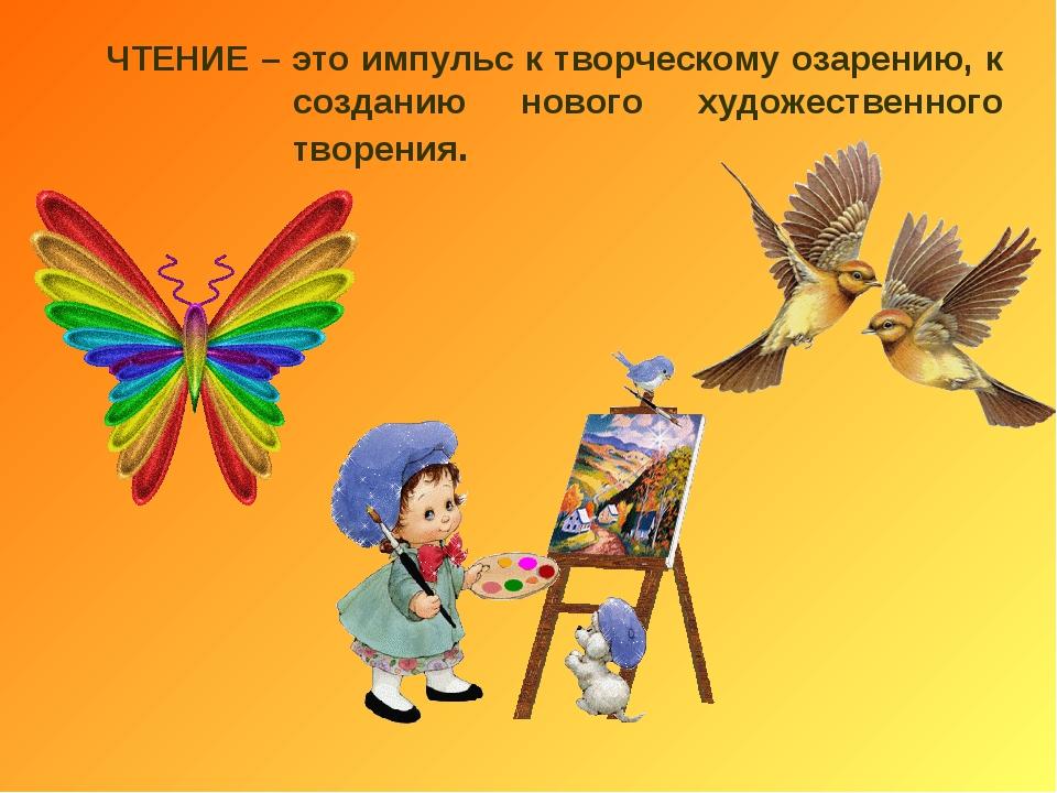 ЧТЕНИЕ – это импульс к творческому озарению, к созданию нового художественног...
