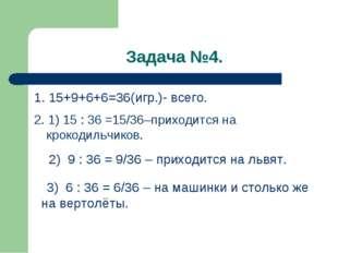 Задача №4. 1. 15+9+6+6=36(игр.)- всего. 2. 1) 15 : 36 =15/36–приходится на кр