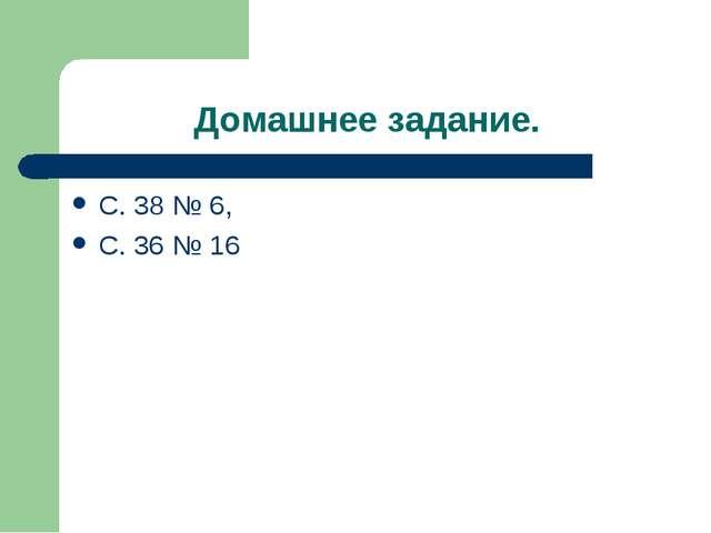 Домашнее задание. С. 38 № 6, С. 36 № 16