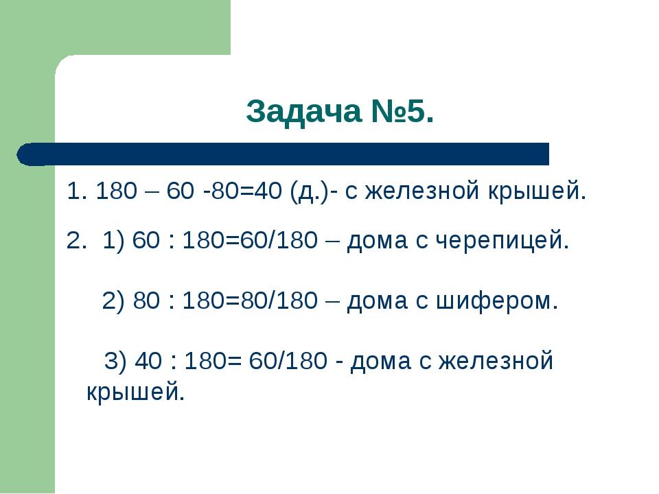 Задача №5. 1. 180 – 60 -80=40 (д.)- с железной крышей. 2. 1) 60 : 180=60/180...