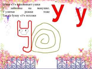 Буква«У»напоминаетушки У зайчонка на макушке. Уулитки рожки тоже Так на б