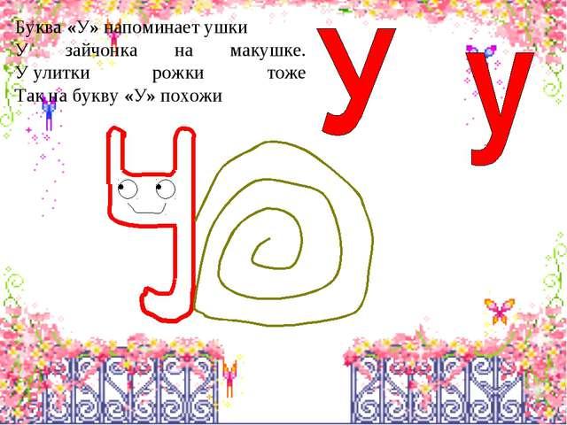 Буква«У»напоминаетушки У зайчонка на макушке. Уулитки рожки тоже Так на б...