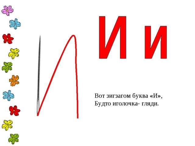 Вот зигзагомбуква «И», Будто иголочка- гляди.