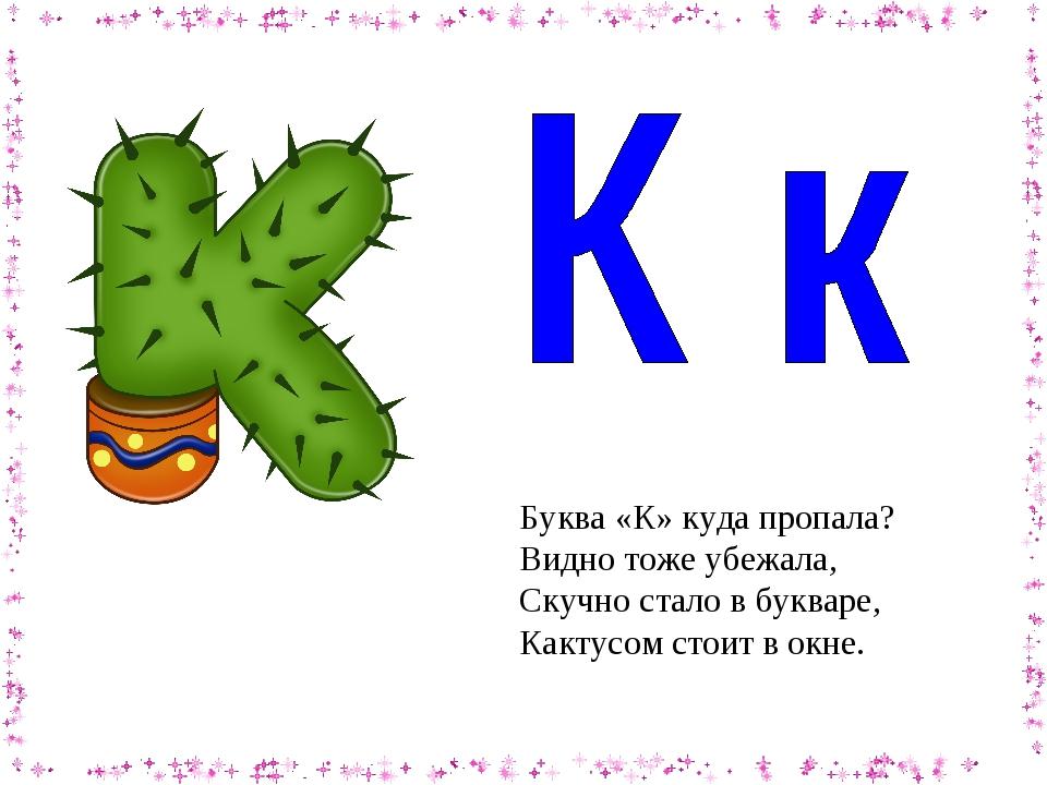 Буква «К»куда пропала? Видно тоже убежала, Скучно стало в букваре, Кактусом...