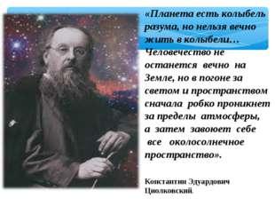 «Планета есть колыбель разума, но нельзя вечно жить в колыбели… Человечество