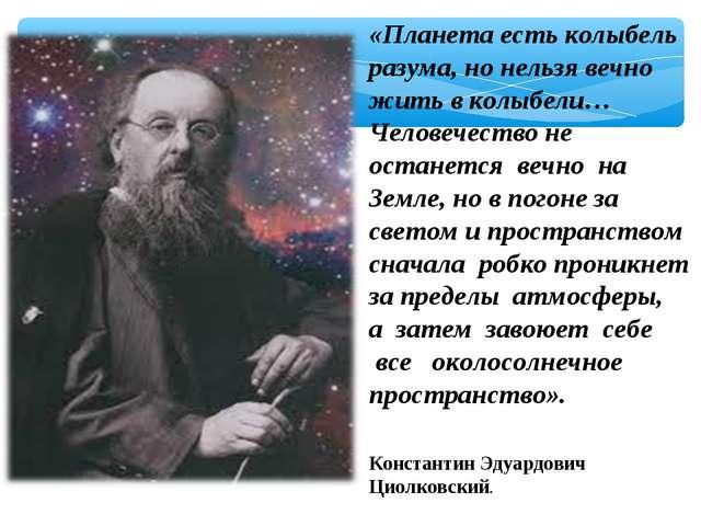 «Планета есть колыбель разума, но нельзя вечно жить в колыбели… Человечество...