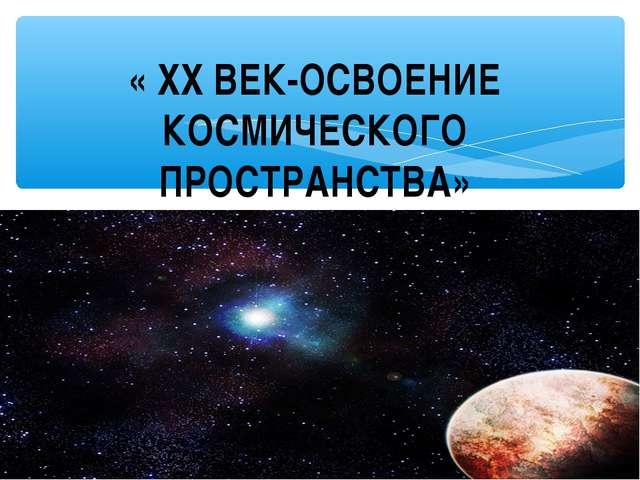« XX ВЕК-ОСВОЕНИЕ КОСМИЧЕСКОГО ПРОСТРАНСТВА»