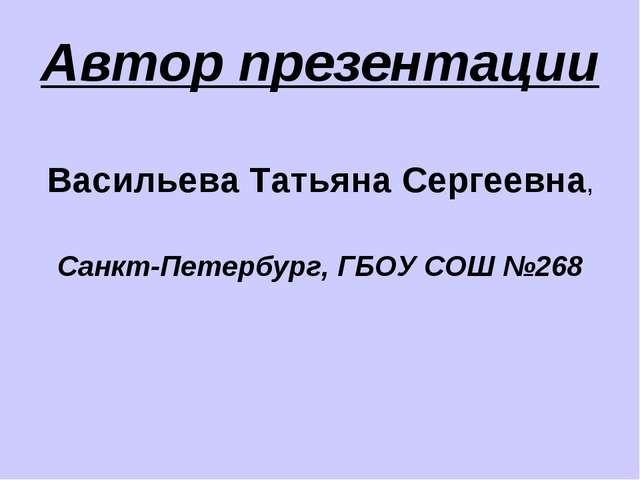 Автор презентации Васильева Татьяна Сергеевна, Санкт-Петербург, ГБОУ СОШ №268
