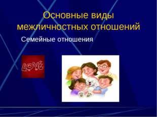 Основные виды межличностных отношений Семейные отношения