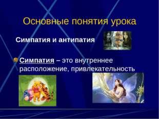 Основные понятия урока Симпатия и антипатия Симпатия – это внутреннее располо