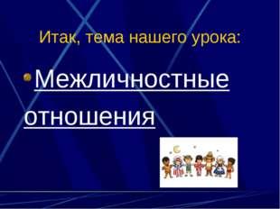 Итак, тема нашего урока: Межличностные отношения