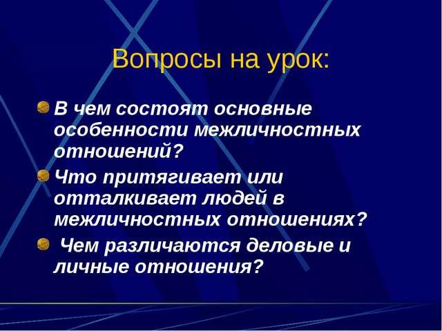 Вопросы на урок: В чем состоят основные особенности межличностных отношений?...