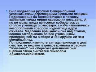 Был когда-то на русском Севере обычай украшать избы деревянными щепными птица