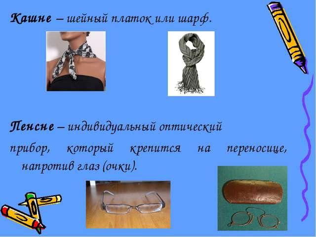 Кашне – шейный платок или шарф. Пенсне – индивидуальный оптический прибор, ко...