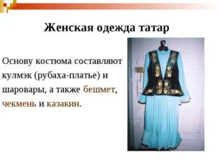 Женская одежда татар Основу костюма составляют кулмэк (рубаха-платье) и шаров