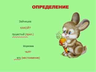 Зайчишка КАКОЙ? пушистый (прил.) Морковка ЧЬЯ? его (местоимение)