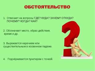 Отвечает на вопросы ГДЕ? КУДА? ЗАЧЕМ? ОТКУДА? ПОЧЕМУ? КОГДА? КАК? 2. Обознача
