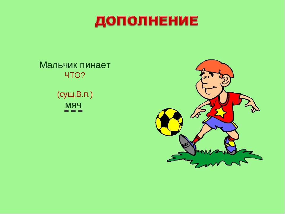 Мальчик пинает ЧТО? (сущ.В.п.) мяч