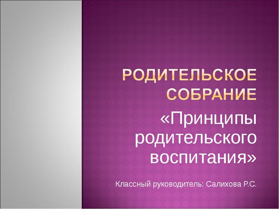 «Принципы родительского воспитания» Классный руководитель: Салихова Р.С.