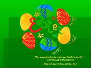 This presentation is made by English teacher Tatyana Abdrakhmanova Spassk sec