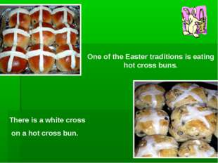One of the Easter traditions is eating hot cross buns. There is a white cross