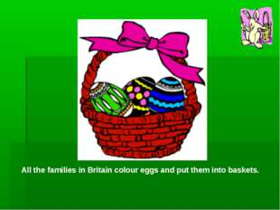 All the families in Britain colour eggs and put them into baskets.